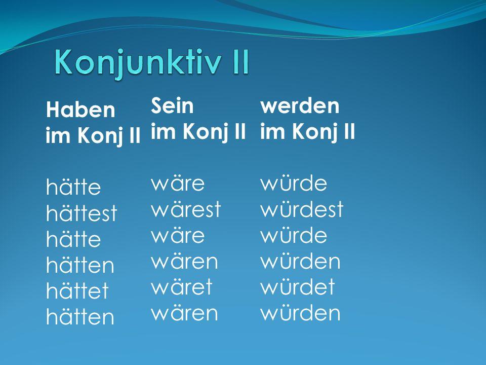 Haben im Konj II hätte hättest hätte hätten hättet hätten Sein im Konj II wäre wärest wäre wären wäret wären werden im Konj II würde würdest würde würden würdet würden