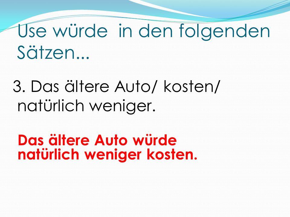Use würde in den folgenden Sätzen... Das ältere Auto würde natürlich weniger kosten.