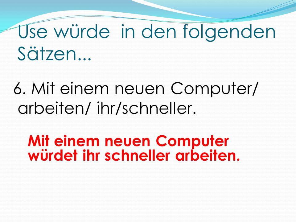 Use würde in den folgenden Sätzen... Mit einem neuen Computer würdet ihr schneller arbeiten.
