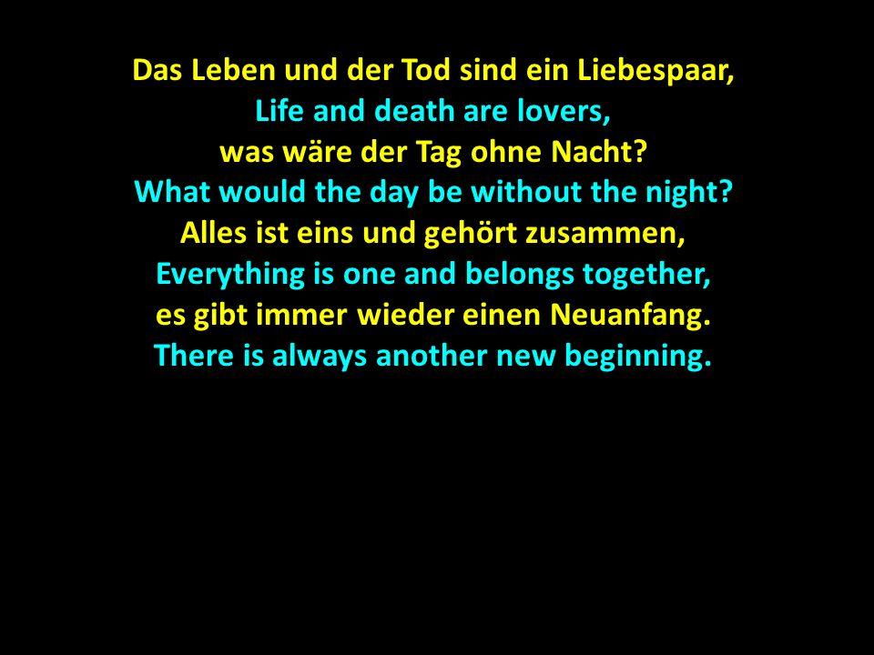Das Leben und der Tod sind ein Liebespaar, Life and death are lovers, was wäre der Tag ohne Nacht? What would the day be without the night? Alles ist