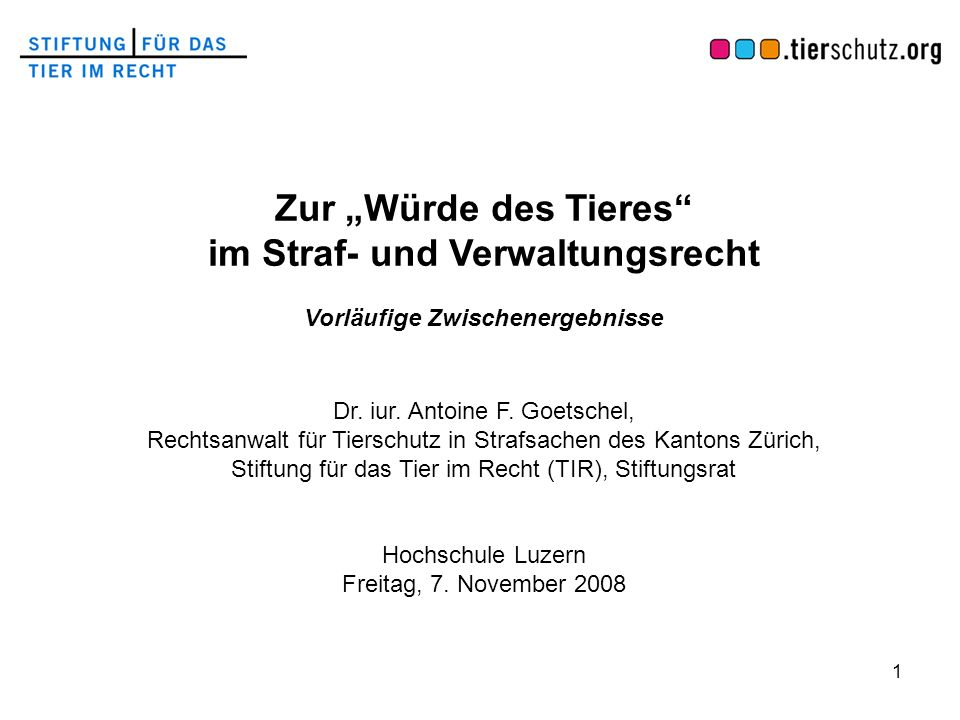 1 Zur Würde des Tieres im Straf- und Verwaltungsrecht Vorläufige Zwischenergebnisse Dr. iur. Antoine F. Goetschel, Rechtsanwalt für Tierschutz in Stra