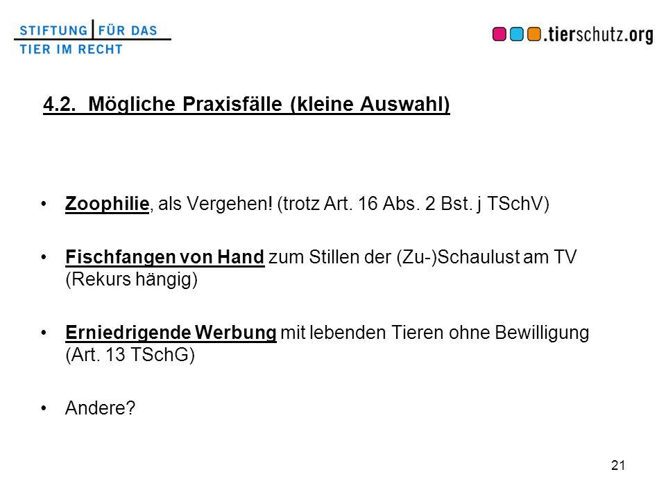4.2. Mögliche Praxisfälle (kleine Auswahl) Zoophilie, als Vergehen! (trotz Art. 16 Abs. 2 Bst. j TSchV) Fischfangen von Hand zum Stillen der (Zu-)Scha