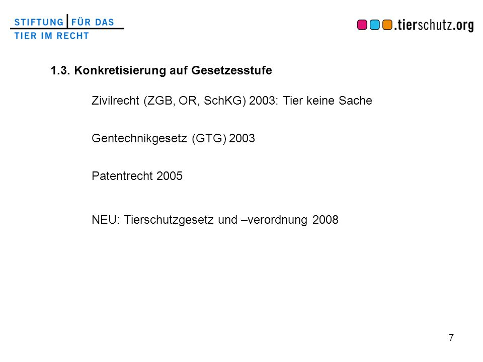 7 1.3. Konkretisierung auf Gesetzesstufe Zivilrecht (ZGB, OR, SchKG) 2003: Tier keine Sache Gentechnikgesetz (GTG) 2003 Patentrecht 2005 NEU: Tierschu