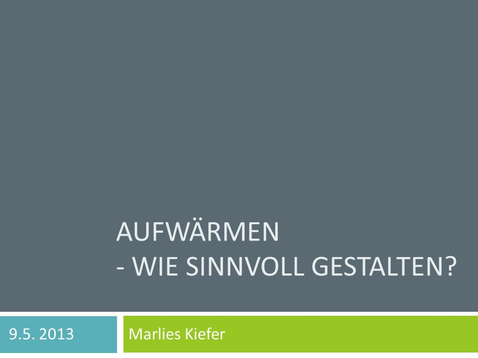 AUFWÄRMEN - WIE SINNVOLL GESTALTEN? 9.5. 2013 Marlies Kiefer