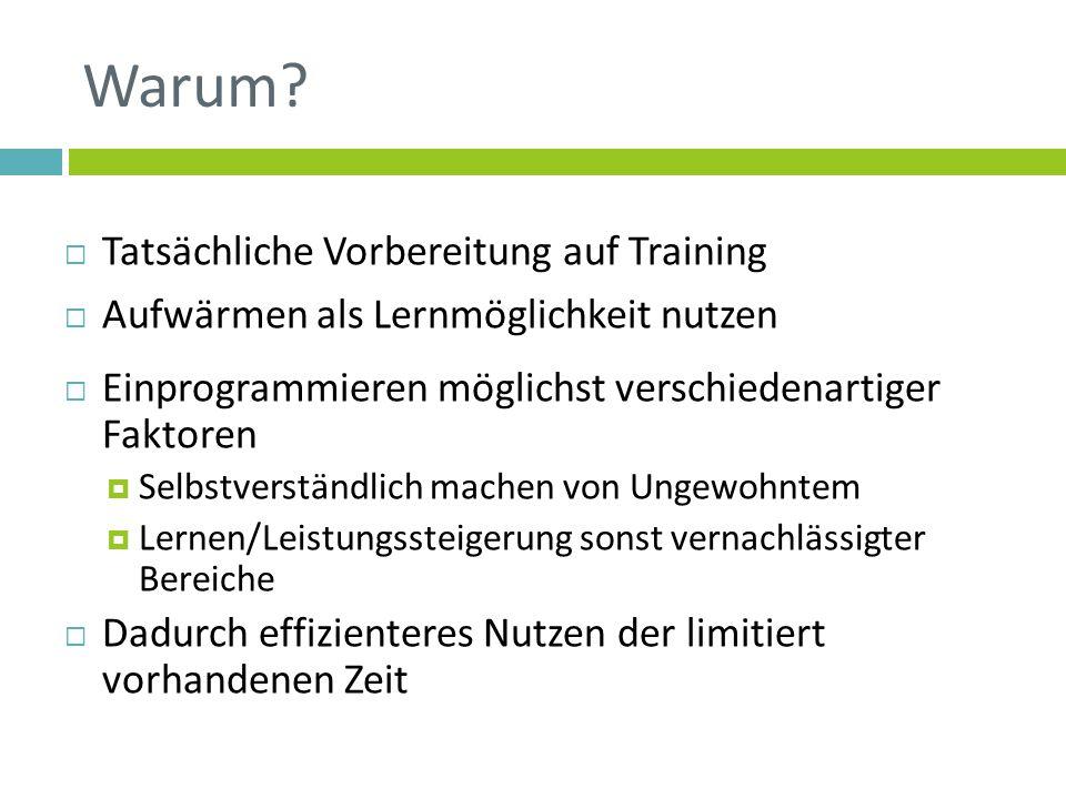 Warum? Tatsächliche Vorbereitung auf Training Aufwärmen als Lernmöglichkeit nutzen Einprogrammieren möglichst verschiedenartiger Faktoren Selbstverstä