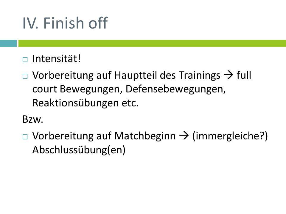 IV. Finish off Intensität! Vorbereitung auf Hauptteil des Trainings full court Bewegungen, Defensebewegungen, Reaktionsübungen etc. Bzw. Vorbereitung