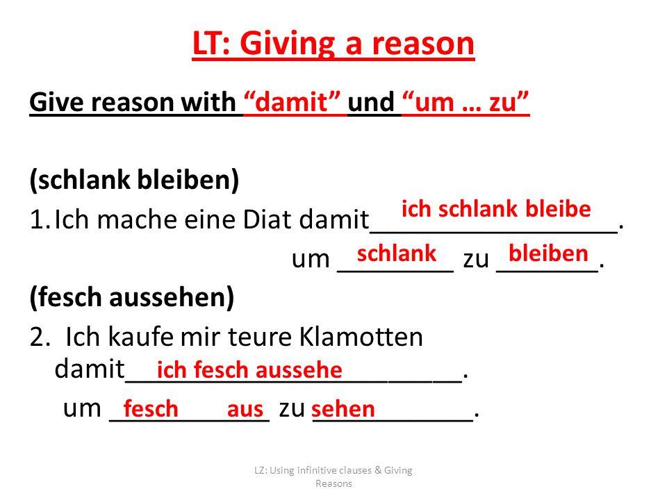 LT: Giving a reason Give reason with damit und um … zu (schlank bleiben) 1.Ich mache eine Diat damit_________________.