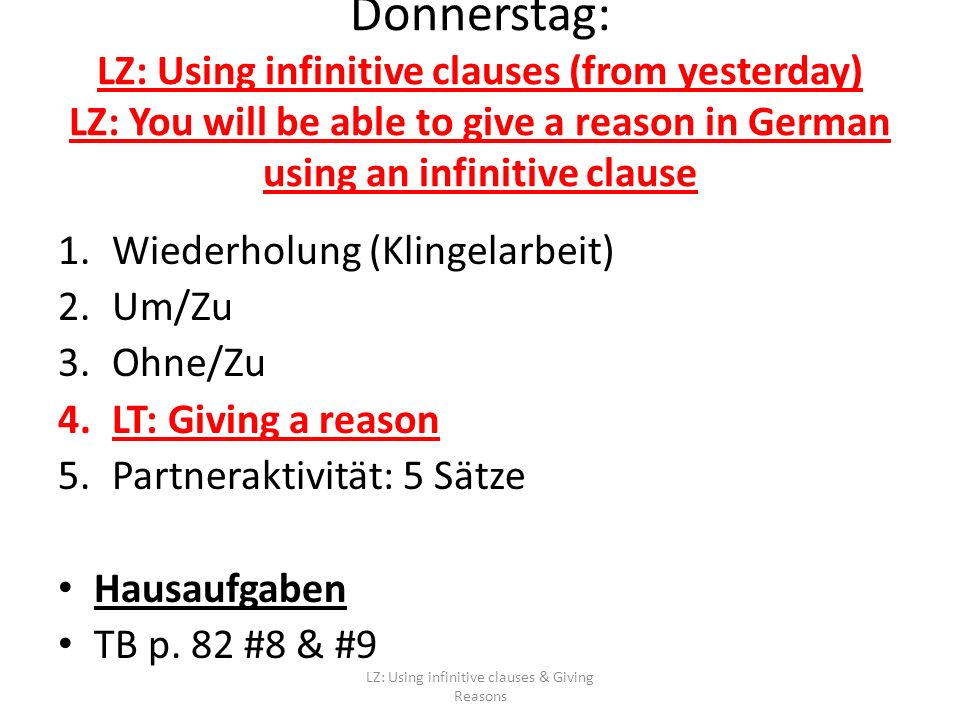Donnerstag: LZ: Using infinitive clauses (from yesterday) LZ: You will be able to give a reason in German using an infinitive clause 1.Wiederholung (Klingelarbeit) 2.Um/Zu 3.Ohne/Zu 4.LT: Giving a reason 5.Partneraktivität: 5 Sätze Hausaufgaben TB p.