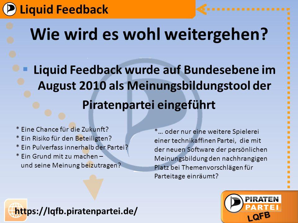 AG Bildung AG Markt Liquid Feedback LQFB https://lqfb.piratenpartei.de/ Liquid Feedback wurde auf Bundesebene im August 2010 als Meinungsbildungstool der Piratenpartei eingeführt * Eine Chance für die Zukunft.