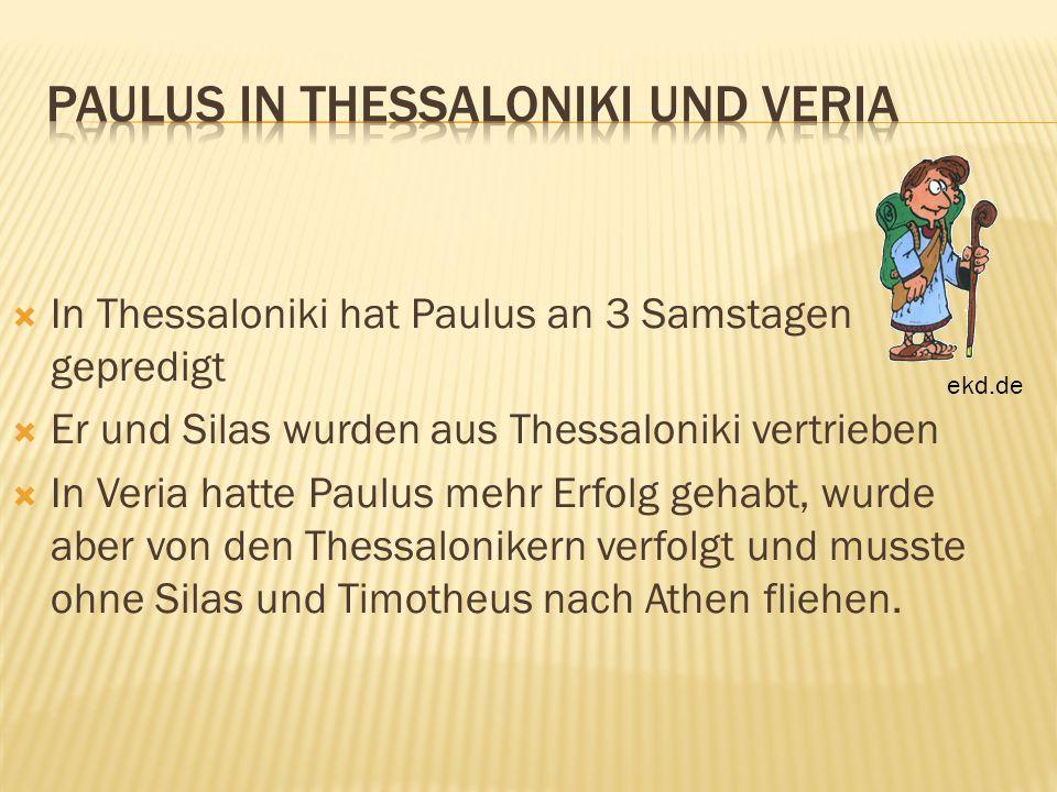 In Thessaloniki hat Paulus an 3 Samstagen gepredigt Er und Silas wurden aus Thessaloniki vertrieben In Veria hatte Paulus mehr Erfolg gehabt, wurde ab