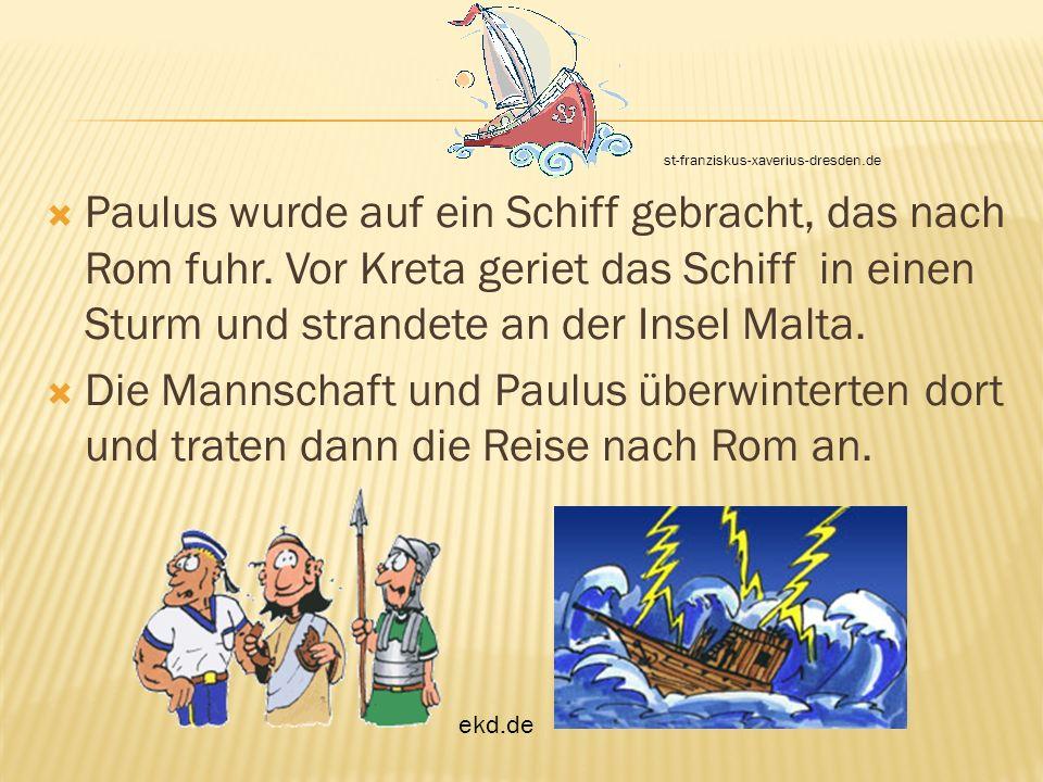 Paulus wurde auf ein Schiff gebracht, das nach Rom fuhr. Vor Kreta geriet das Schiff in einen Sturm und strandete an der Insel Malta. Die Mannschaft u