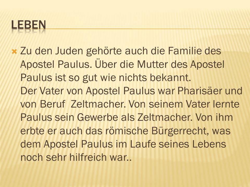 Zu den Juden gehörte auch die Familie des Apostel Paulus. Über die Mutter des Apostel Paulus ist so gut wie nichts bekannt. Der Vater von Apostel Paul
