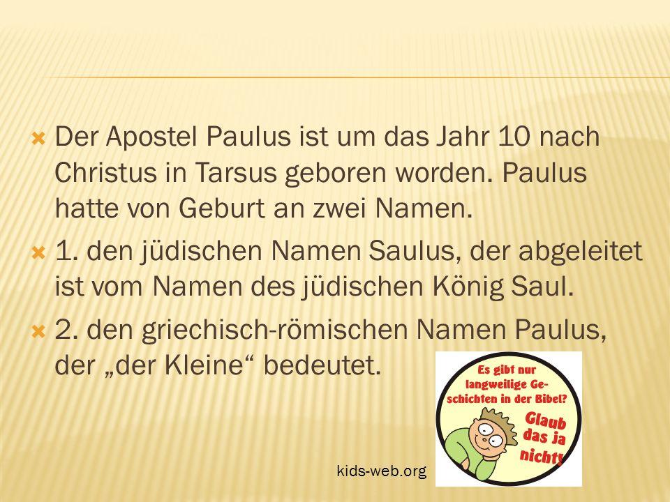 Der Apostel Paulus ist um das Jahr 10 nach Christus in Tarsus geboren worden. Paulus hatte von Geburt an zwei Namen. 1. den jüdischen Namen Saulus, de