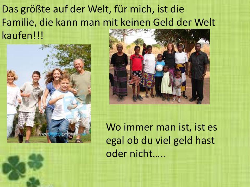 Das größte auf der Welt, für mich, ist die Familie, die kann man mit keinen Geld der Welt kaufen!!! Wo immer man ist, ist es egal ob du viel geld hast