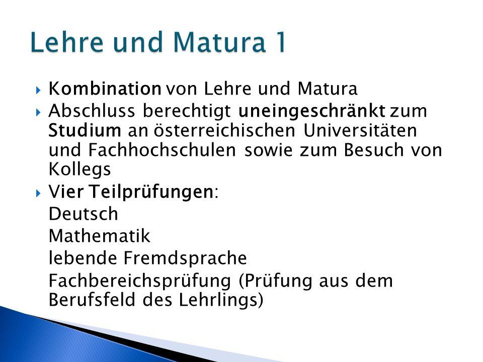 Kombination von Lehre und Matura Abschluss berechtigt uneingeschränkt zum Studium an österreichischen Universitäten und Fachhochschulen sowie zum Besuch von Kollegs Vier Teilprüfungen: Deutsch Mathematik lebende Fremdsprache Fachbereichsprüfung (Prüfung aus dem Berufsfeld des Lehrlings)