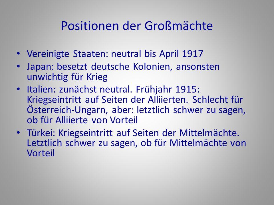 Positionen der Großmächte Vereinigte Staaten: neutral bis April 1917 Japan: besetzt deutsche Kolonien, ansonsten unwichtig für Krieg Italien: zunächst