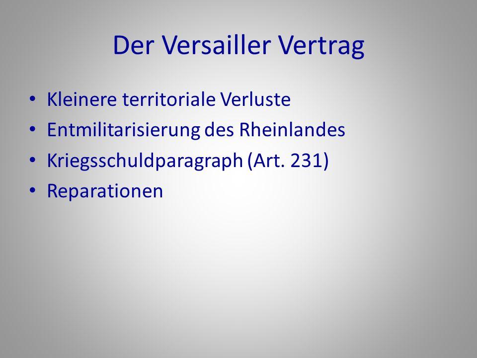 Der Versailler Vertrag Kleinere territoriale Verluste Entmilitarisierung des Rheinlandes Kriegsschuldparagraph (Art. 231) Reparationen