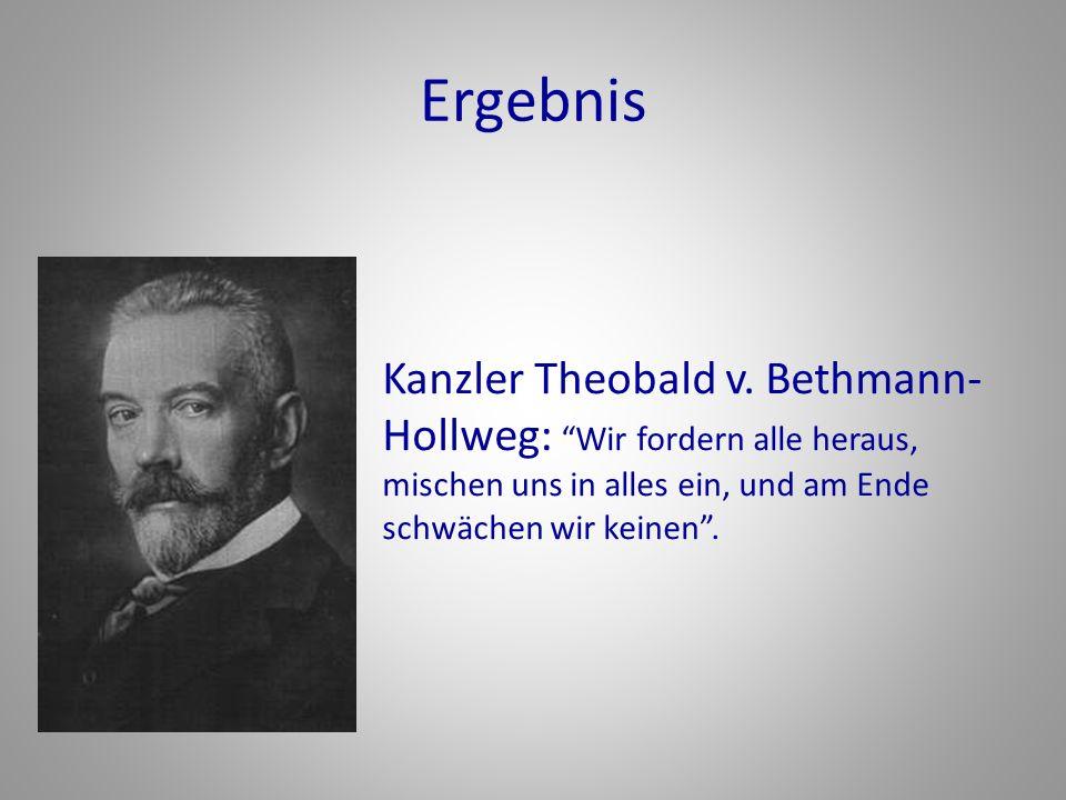 Ergebnis Kanzler Theobald v. Bethmann- Hollweg: Wir fordern alle heraus, mischen uns in alles ein, und am Ende schwächen wir keinen.