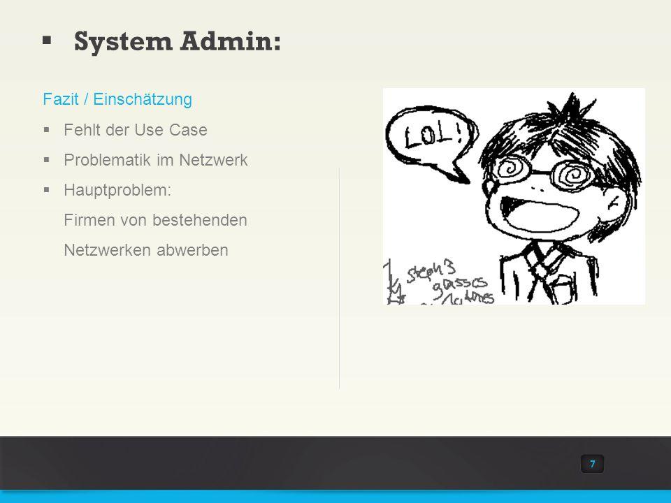 System Admin: 7 Fazit / Einschätzung Fehlt der Use Case Problematik im Netzwerk Hauptproblem: Firmen von bestehenden Netzwerken abwerben