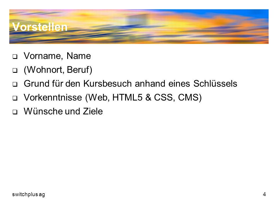 Vorstellen Vorname, Name (Wohnort, Beruf) Grund für den Kursbesuch anhand eines Schlüssels Vorkenntnisse (Web, HTML5 & CSS, CMS) Wünsche und Ziele swi