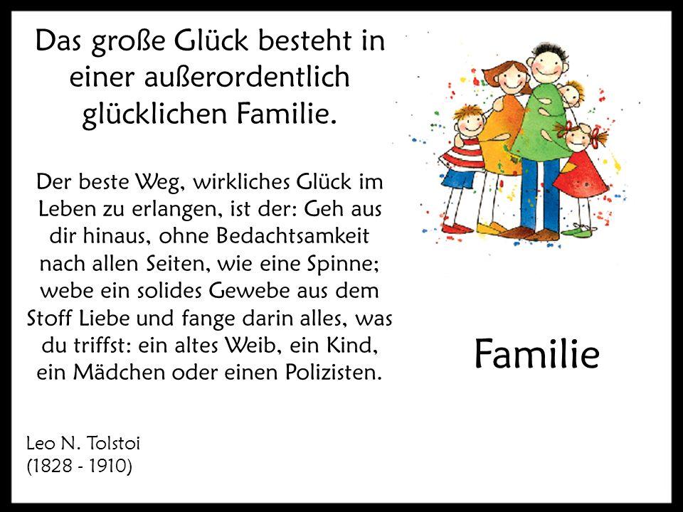Familie Das große Glück besteht in einer außerordentlich glücklichen Familie. Der beste Weg, wirkliches Glück im Leben zu erlangen, ist der: Geh aus d