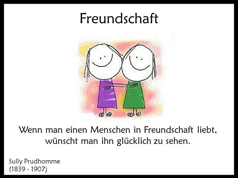 Freundschaft Wenn man einen Menschen in Freundschaft liebt, wünscht man ihn glücklich zu sehen. Sully Prudhomme (1839 - 1907)