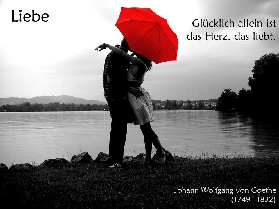 Liebe Glücklich allein ist das Herz, das liebt. Johann Wolfgang von Goethe (1749 - 1832)