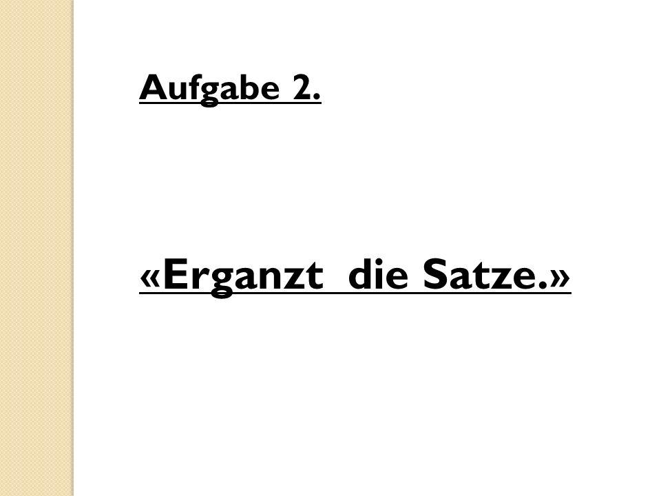 Aufgabe 2. «Erganzt die Satze.»