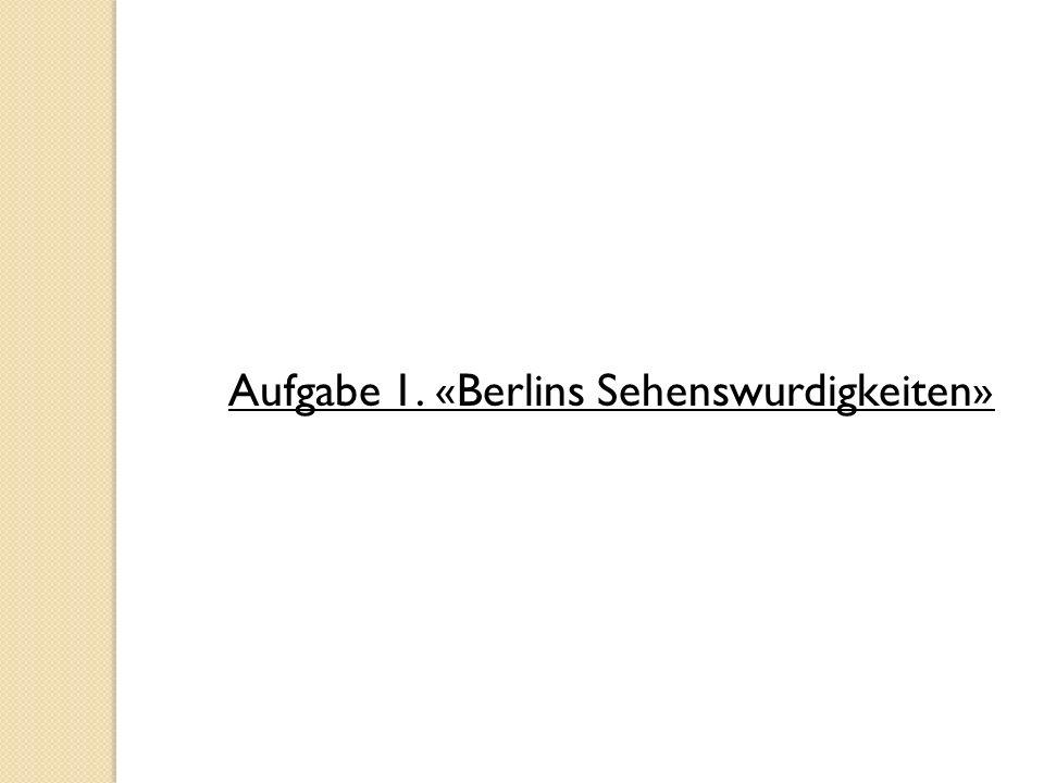 Aufgabe 1. «Berlins Sehenswurdigkeiten»