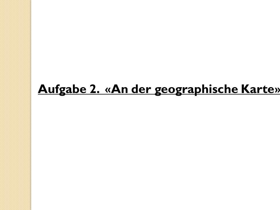 Aufgabe 2. «An der geographische Karte»