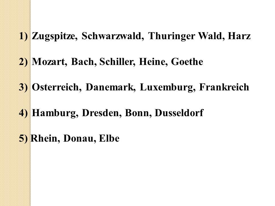 1) Zugspitze, Schwarzwald, Thuringer Wald, Harz 2) Mozart, Bach, Schiller, Heine, Goethe 3) Osterreich, Danemark, Luxemburg, Frankreich 4) Hamburg, Dresden, Bonn, Dusseldorf 5) Rhein, Donau, Elbe
