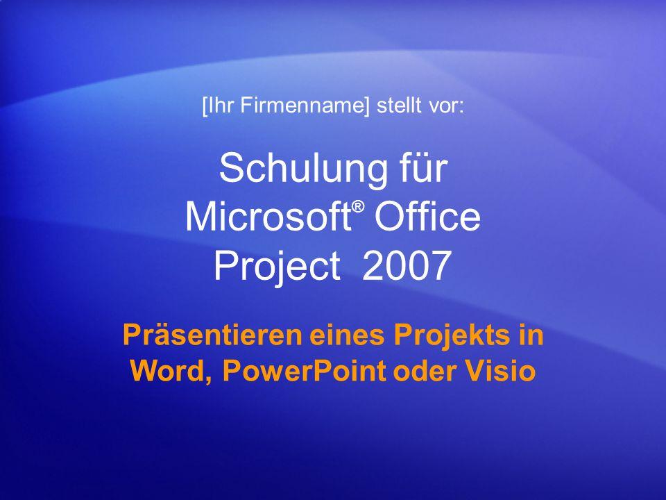 Schulung für Microsoft ® Office Project 2007 Präsentieren eines Projekts in Word, PowerPoint oder Visio [Ihr Firmenname] stellt vor: