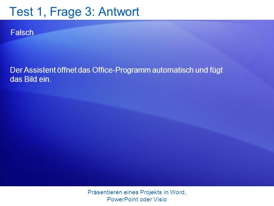 Präsentieren eines Projekts in Word, PowerPoint oder Visio Test 1, Frage 3: Antwort Falsch Der Assistent öffnet das Office-Programm automatisch und fü