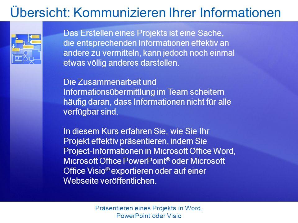 Präsentieren eines Projekts in Word, PowerPoint oder Visio Lernziele für den Kurs Kopieren von Project-Informationen in Microsoft Office PowerPoint, Word oder Visio mithilfe eines Assistenten Erstellen eines Bilds von einem Projekt, das auf einer Webseite eingefügt werden kann