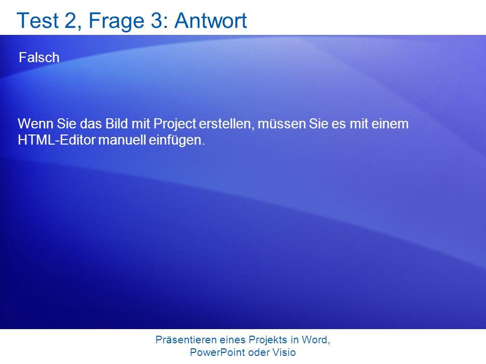 Präsentieren eines Projekts in Word, PowerPoint oder Visio Test 2, Frage 3: Antwort Falsch Wenn Sie das Bild mit Project erstellen, müssen Sie es mit