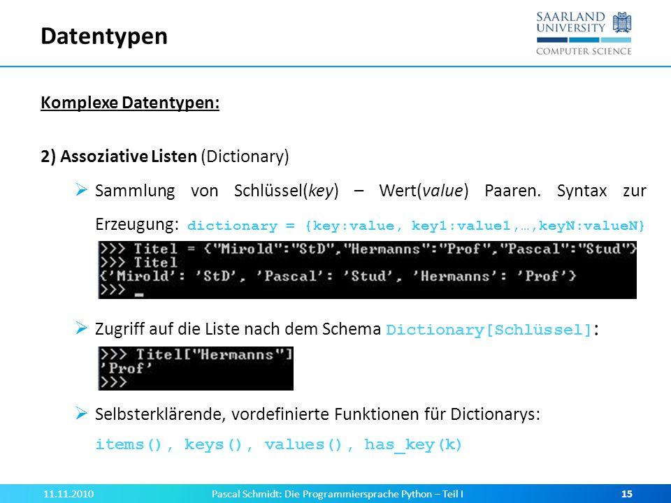 Datentypen Komplexe Datentypen: 2) Assoziative Listen (Dictionary) Sammlung von Schlüssel(key) – Wert(value) Paaren. Syntax zur Erzeugung: dictionary