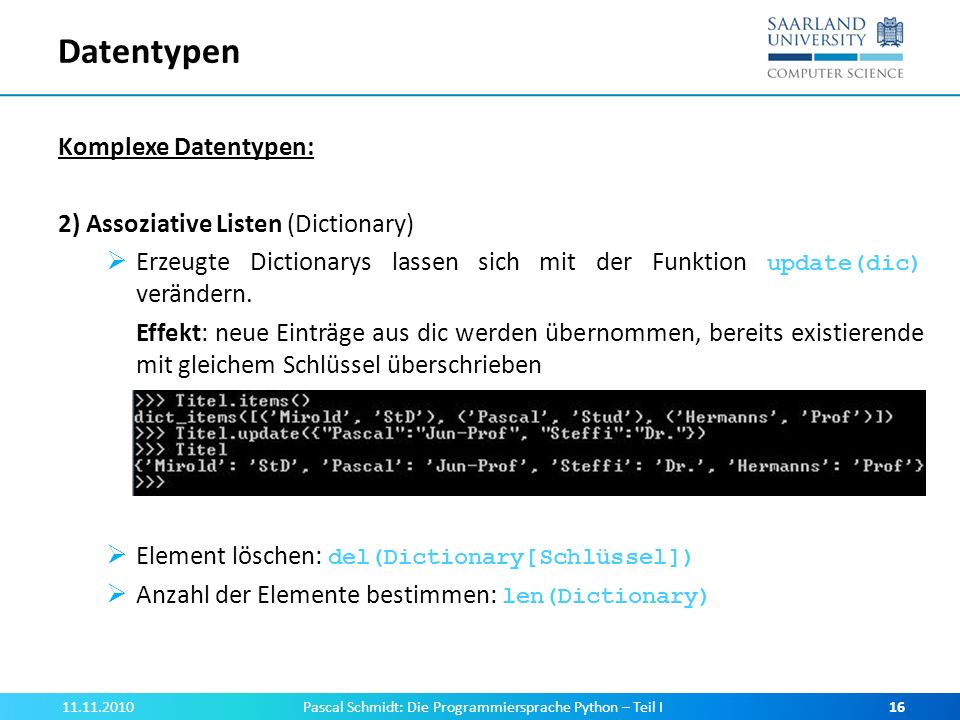 Datentypen Komplexe Datentypen: 2) Assoziative Listen (Dictionary) Erzeugte Dictionarys lassen sich mit der Funktion update(dic) verändern. Effekt: ne