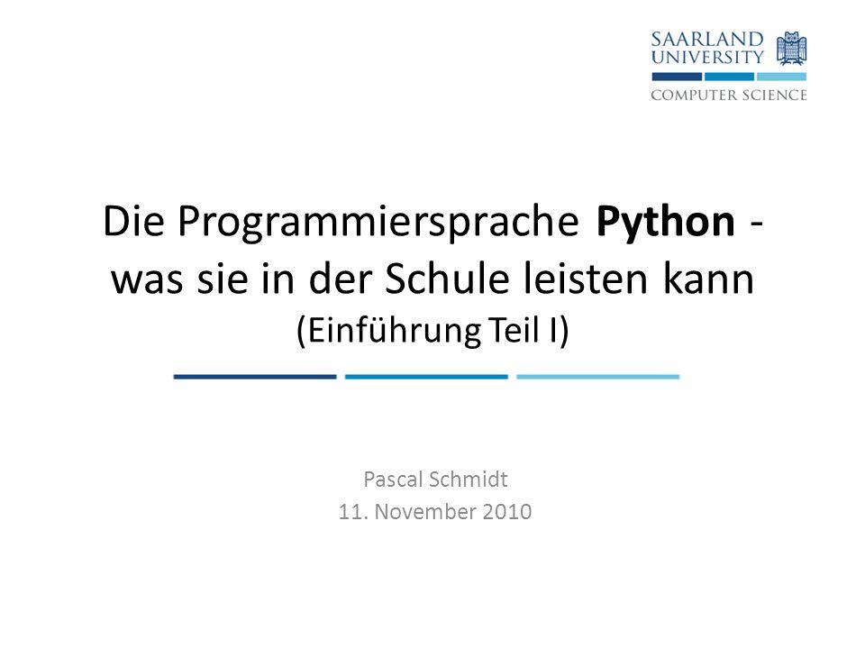 Die Programmiersprache Python - was sie in der Schule leisten kann (Einführung Teil I) Pascal Schmidt 11. November 2010