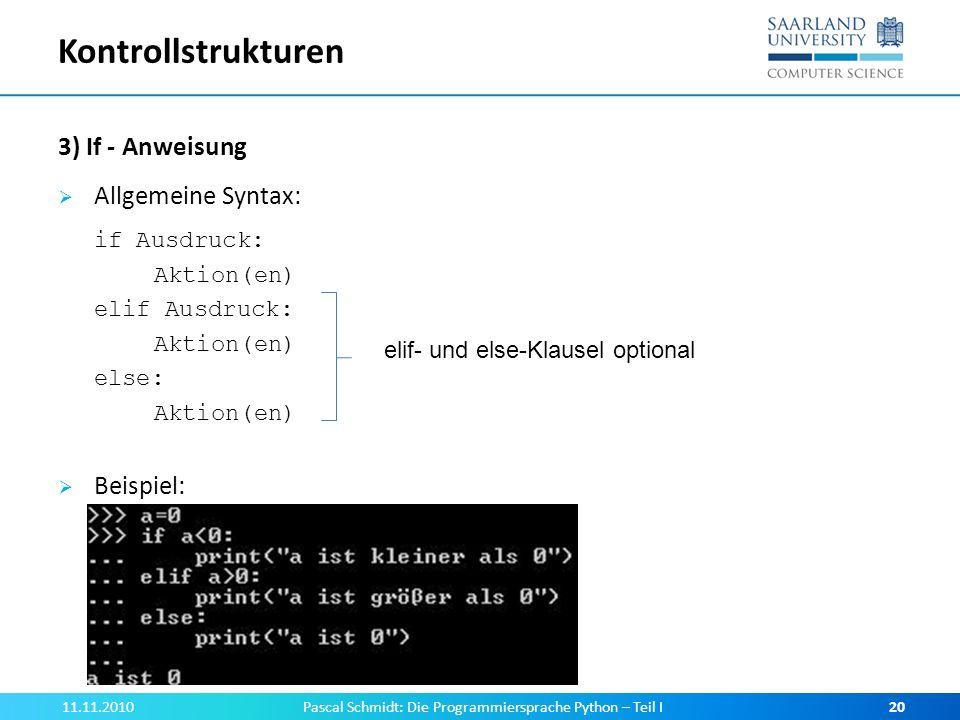 Kontrollstrukturen 3) If - Anweisung Allgemeine Syntax: if Ausdruck: Aktion(en) elif Ausdruck: Aktion(en) else: Aktion(en) Beispiel: 11.11.2010Pascal