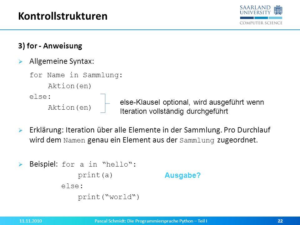 Kontrollstrukturen 3) for - Anweisung Allgemeine Syntax: for Name in Sammlung: Aktion(en) else: Aktion(en) Erklärung: Iteration über alle Elemente in