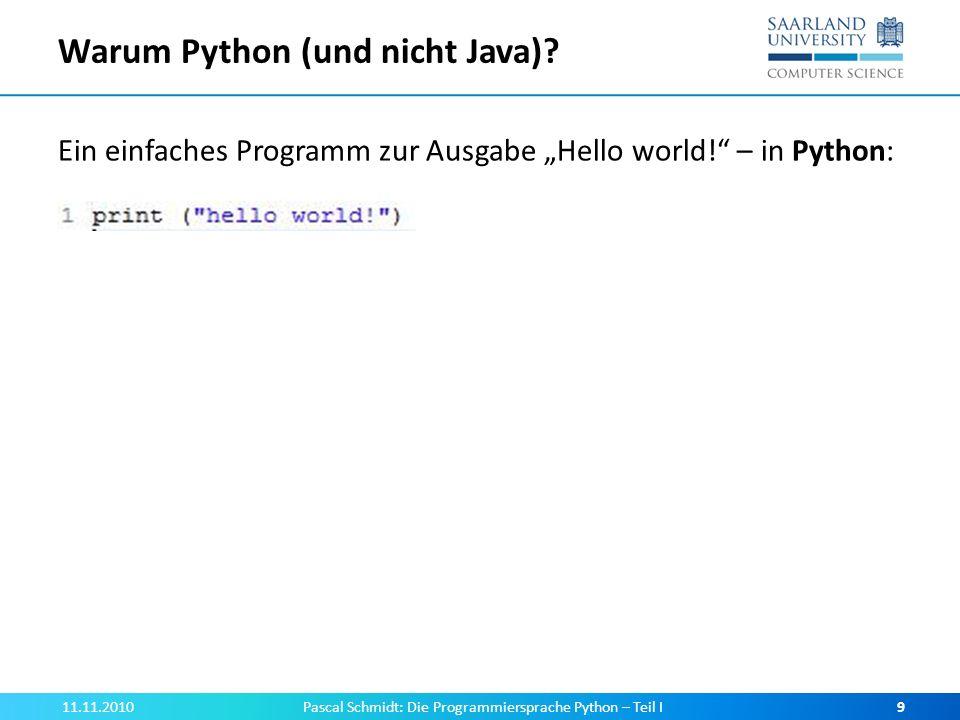 Warum Python (und nicht Java)? Ein einfaches Programm zur Ausgabe Hello world! – in Python: 11.11.2010Pascal Schmidt: Die Programmiersprache Python –