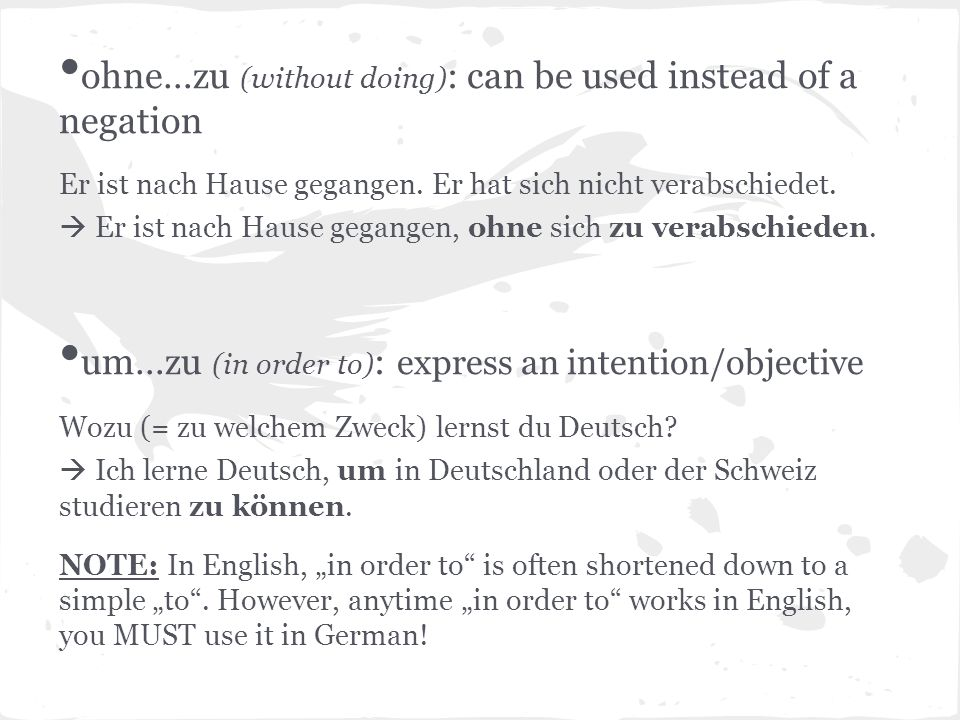 ohne…zu (without doing) : can be used instead of a negation Er ist nach Hause gegangen. Er hat sich nicht verabschiedet. Er ist nach Hause gegangen, o