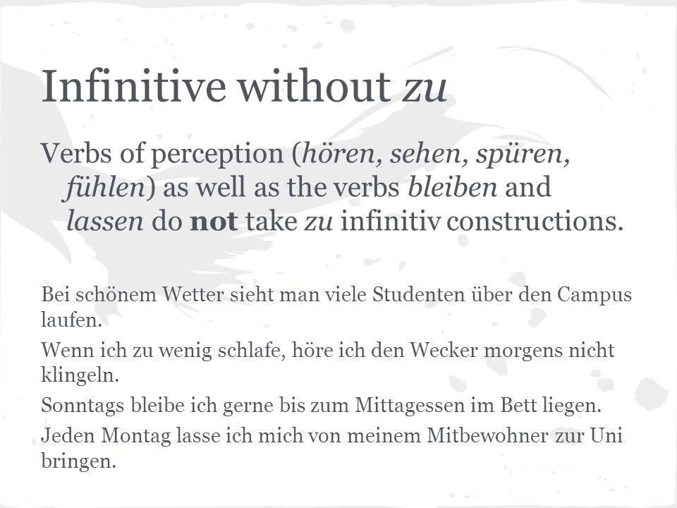 Infinitive without zu Verbs of perception (hören, sehen, spüren, fühlen) as well as the verbs bleiben and lassen do not take zu infinitiv constructions.
