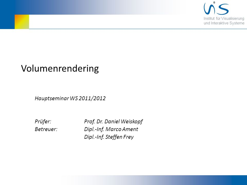 Institut für Visualisierung und Interaktive Systeme Volumenrendering Hauptseminar WS 2011/2012 Prüfer: Prof.