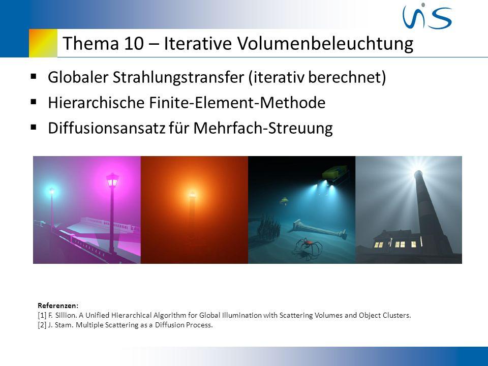 Thema 10 – Iterative Volumenbeleuchtung Globaler Strahlungstransfer (iterativ berechnet) Hierarchische Finite-Element-Methode Diffusionsansatz für Mehrfach-Streuung Referenzen: [1] F.