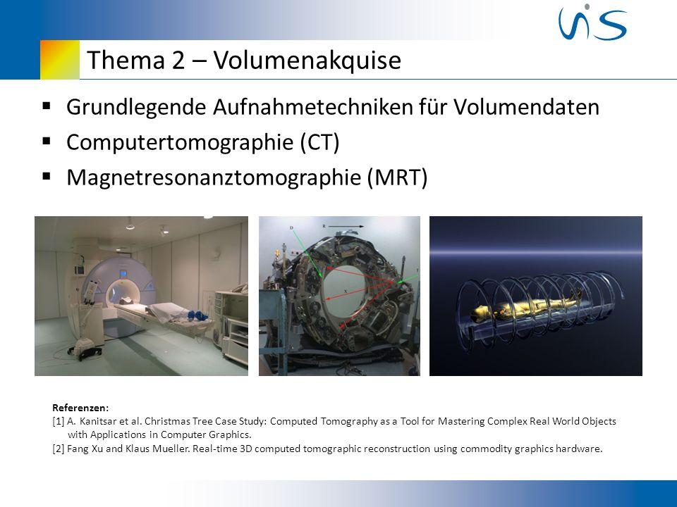Thema 2 – Volumenakquise Grundlegende Aufnahmetechniken für Volumendaten Computertomographie (CT) Magnetresonanztomographie (MRT) Referenzen: [1] A.