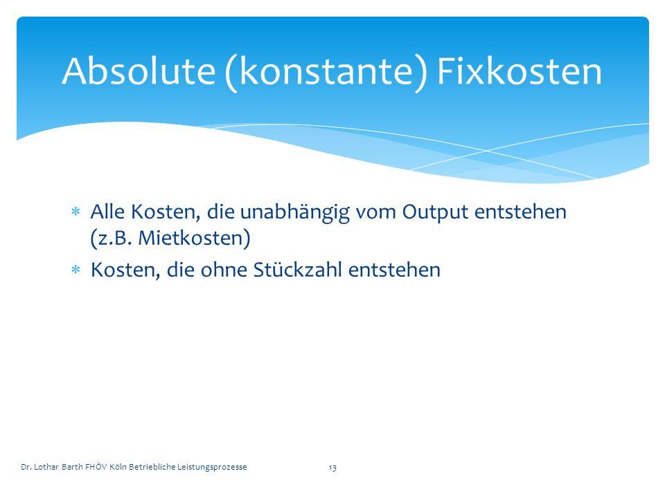 Alle Kosten, die unabhängig vom Output entstehen (z.B. Mietkosten) Kosten, die ohne Stückzahl entstehen Absolute (konstante) Fixkosten Dr. Lothar Bart