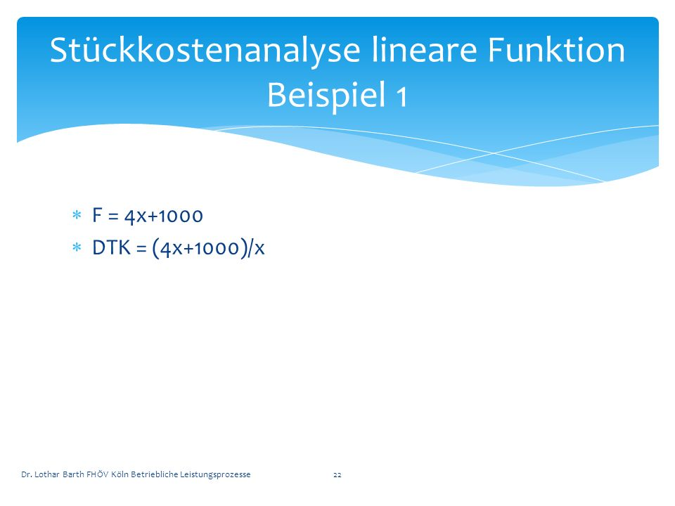 F = 4x+1000 DTK = (4x+1000)/x Dr. Lothar Barth FHÖV Köln Betriebliche Leistungsprozesse22 Stückkostenanalyse lineare Funktion Beispiel 1
