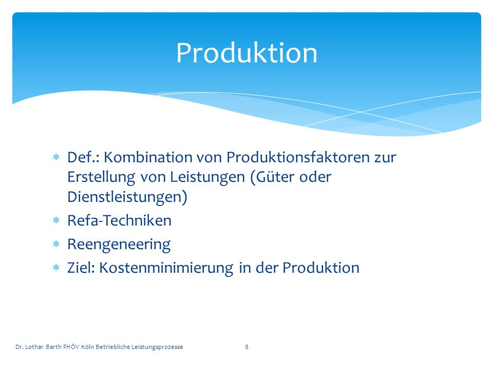 Def.: Kombination von Produktionsfaktoren zur Erstellung von Leistungen (Güter oder Dienstleistungen) Refa-Techniken Reengeneering Ziel: Kostenminimie