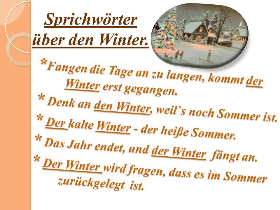 * Fangen die Tage an zu langen, kommt der Winter erst gegangen. * Denk an den Winter, weil`s noch Sommer ist. * Der kalte Winter - der heiße Sommer. *
